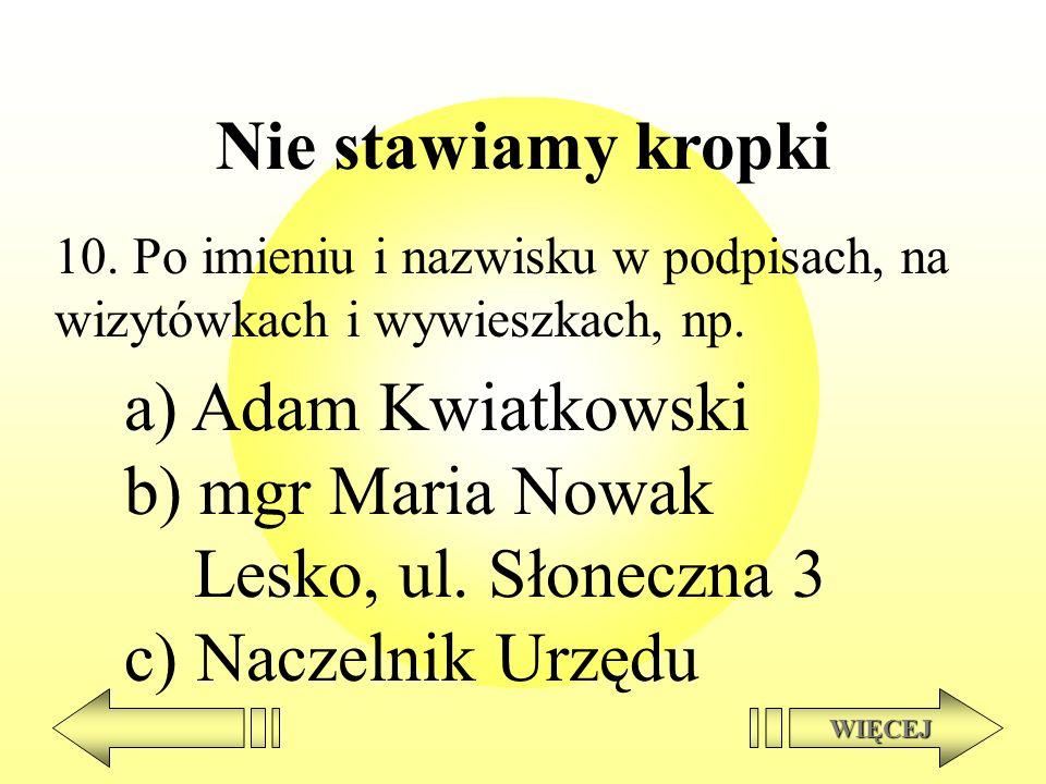 Nie stawiamy kropki 10. Po imieniu i nazwisku w podpisach, na wizytówkach i wywieszkach, np. a) Adam Kwiatkowski b) mgr Maria Nowak Lesko, ul. Słonecz