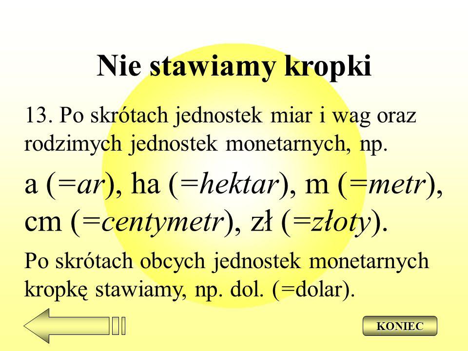 Nie stawiamy kropki 13. Po skrótach jednostek miar i wag oraz rodzimych jednostek monetarnych, np. a (=ar), ha (=hektar), m (=metr), cm (=centymetr),