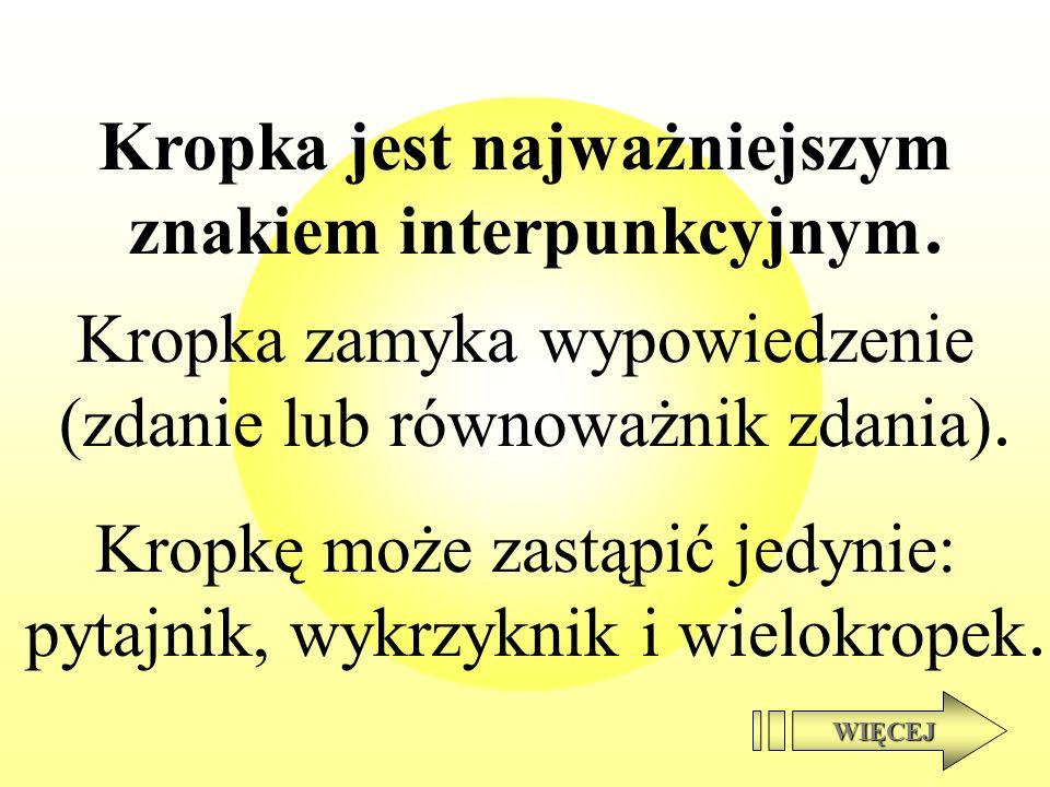 Kropka jest najważniejszym znakiem interpunkcyjnym Kropka zamyka wypowiedzenie (zdanie lub równoważnik zdania) Kropkę może zastąpić jedynie: pytajnik,