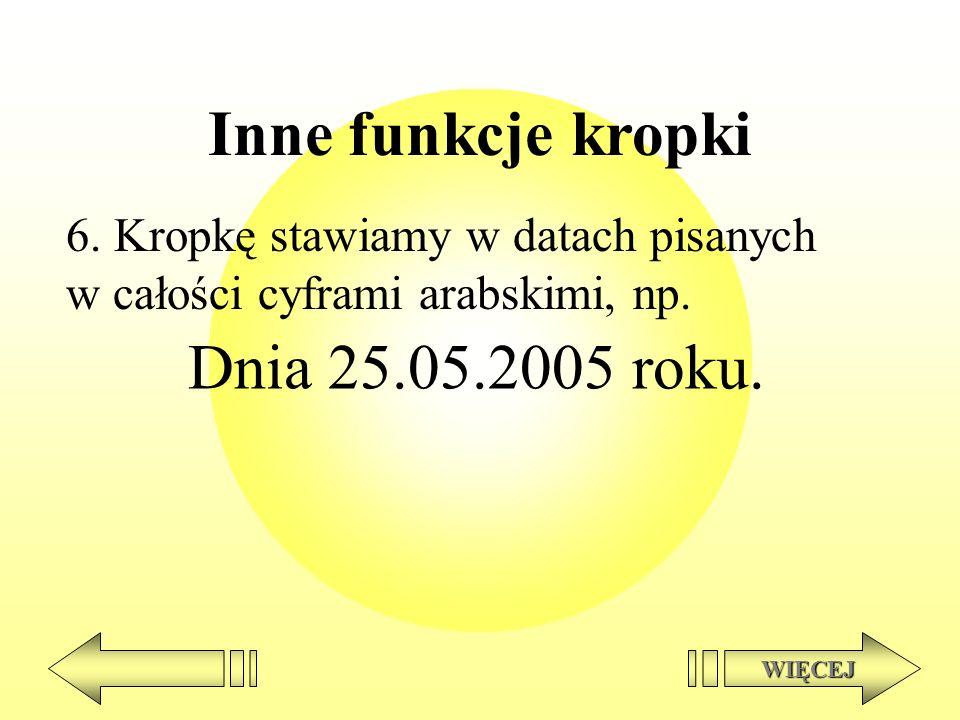Inne funkcje kropki 6. Kropkę stawiamy w datach pisanych w całości cyframi arabskimi, np. Dnia 25.05.2005 roku. WIĘCEJ