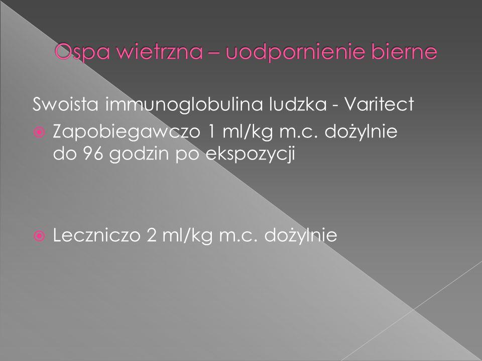 Swoista immunoglobulina ludzka - Varitect Zapobiegawczo 1 ml/kg m.c. dożylnie do 96 godzin po ekspozycji Leczniczo 2 ml/kg m.c. dożylnie