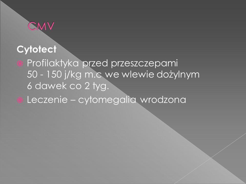 Cytotect Profilaktyka przed przeszczepami 50 - 150 j/kg m.c we wlewie dożylnym 6 dawek co 2 tyg. Leczenie – cytomegalia wrodzona