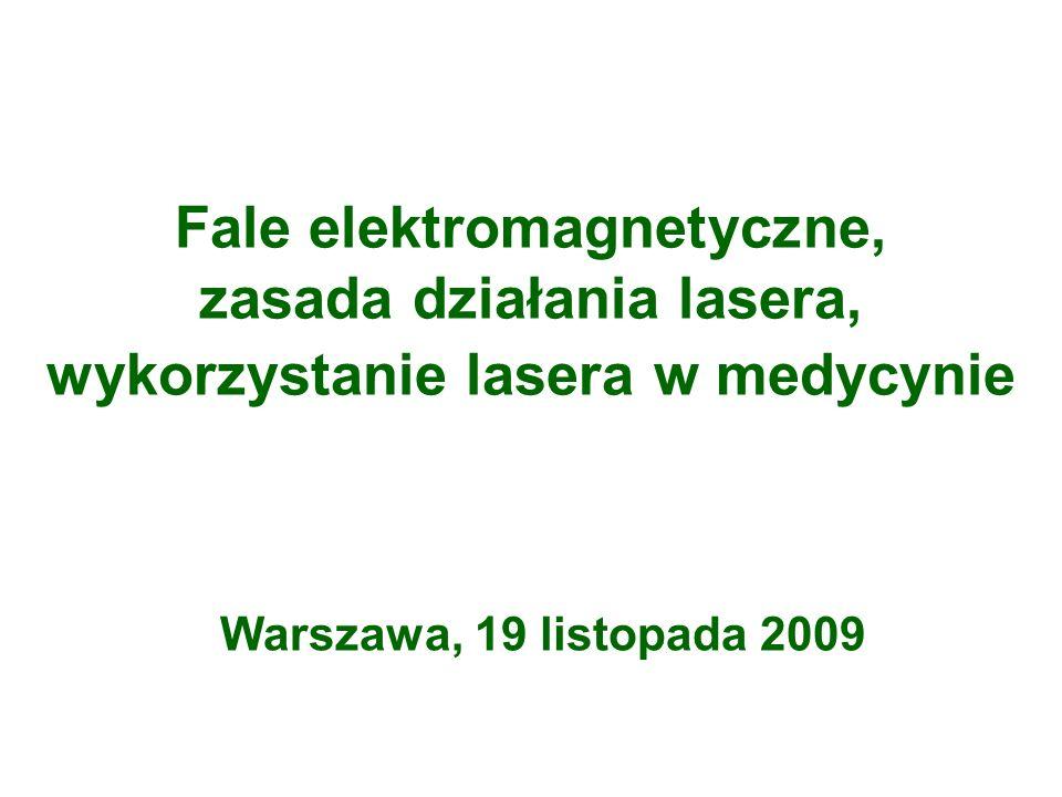 Fale elektromagnetyczne, zasada działania lasera, wykorzystanie lasera w medycynie Warszawa, 19 listopada 2009