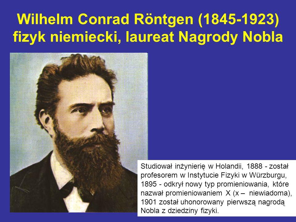 Wilhelm Conrad Röntgen (1845-1923) fizyk niemiecki, laureat Nagrody Nobla Studiował inżynierię w Holandii, 1888 - został profesorem w Instytucie Fizyk