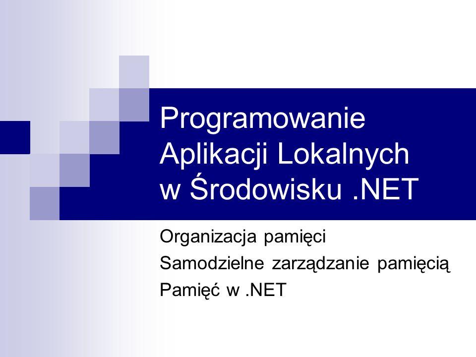 Programowanie Aplikacji Lokalnych w Środowisku.NET Organizacja pamięci Samodzielne zarządzanie pamięcią Pamięć w.NET