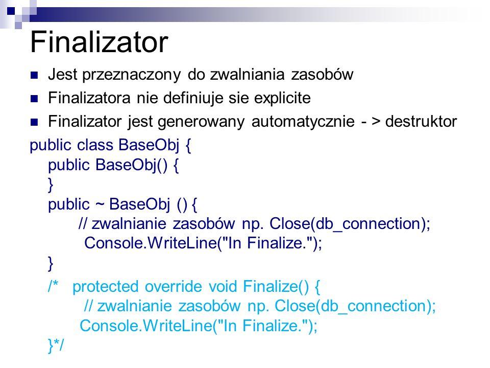 Finalizator Jest przeznaczony do zwalniania zasobów Finalizatora nie definiuje sie explicite Finalizator jest generowany automatycznie - > destruktor
