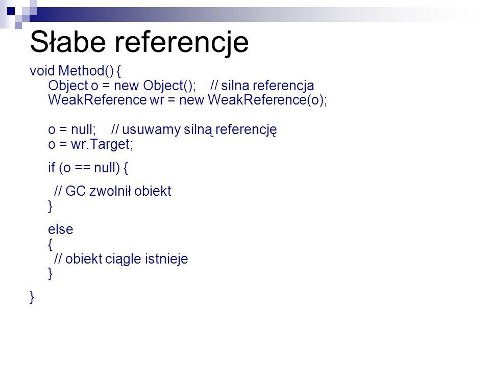 Słabe referencje void Method() { Object o = new Object(); // silna referencja WeakReference wr = new WeakReference(o); o = null; // usuwamy silną refe