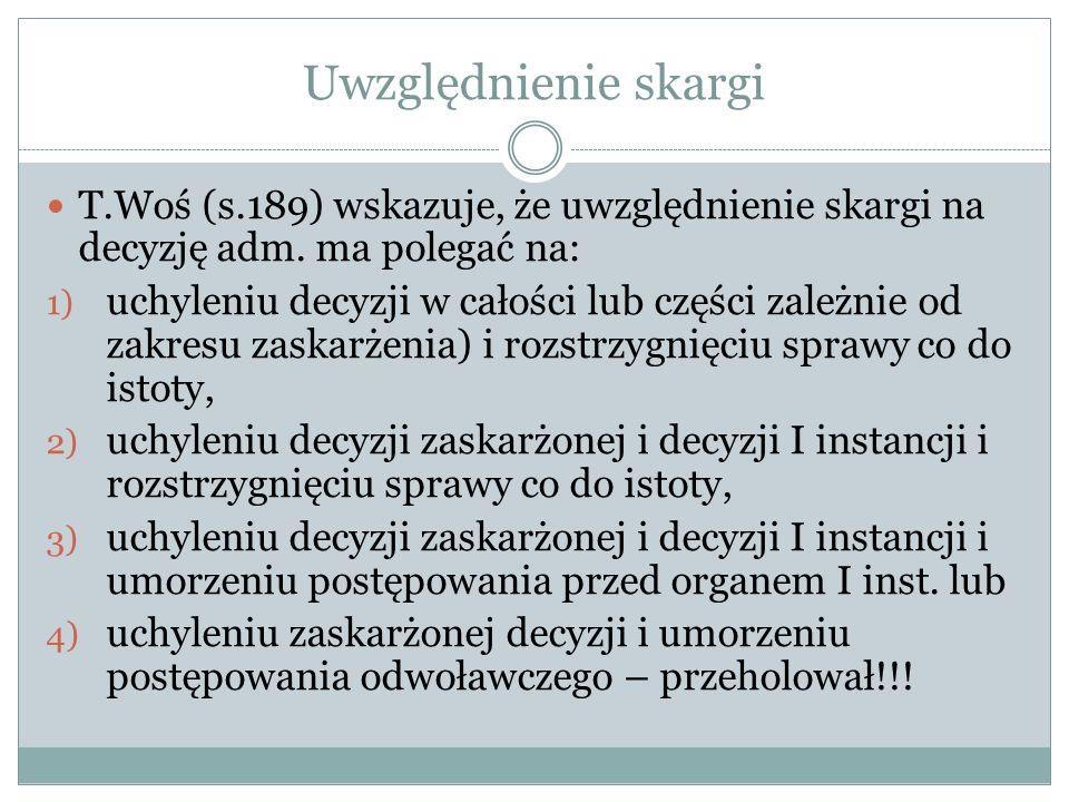 Uwzględnienie skargi T.Woś (s.189) wskazuje, że uwzględnienie skargi na decyzję adm. ma polegać na: 1) uchyleniu decyzji w całości lub części zależnie