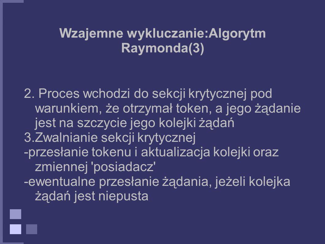 Wzajemne wykluczanie:Algorytm Raymonda(3) 2. Proces wchodzi do sekcji krytycznej pod warunkiem, że otrzymał token, a jego żądanie jest na szczycie jeg