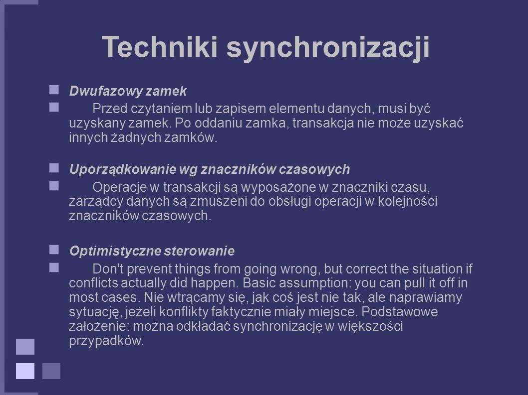 Techniki synchronizacji Dwufazowy zamek Przed czytaniem lub zapisem elementu danych, musi być uzyskany zamek. Po oddaniu zamka, transakcja nie może uz