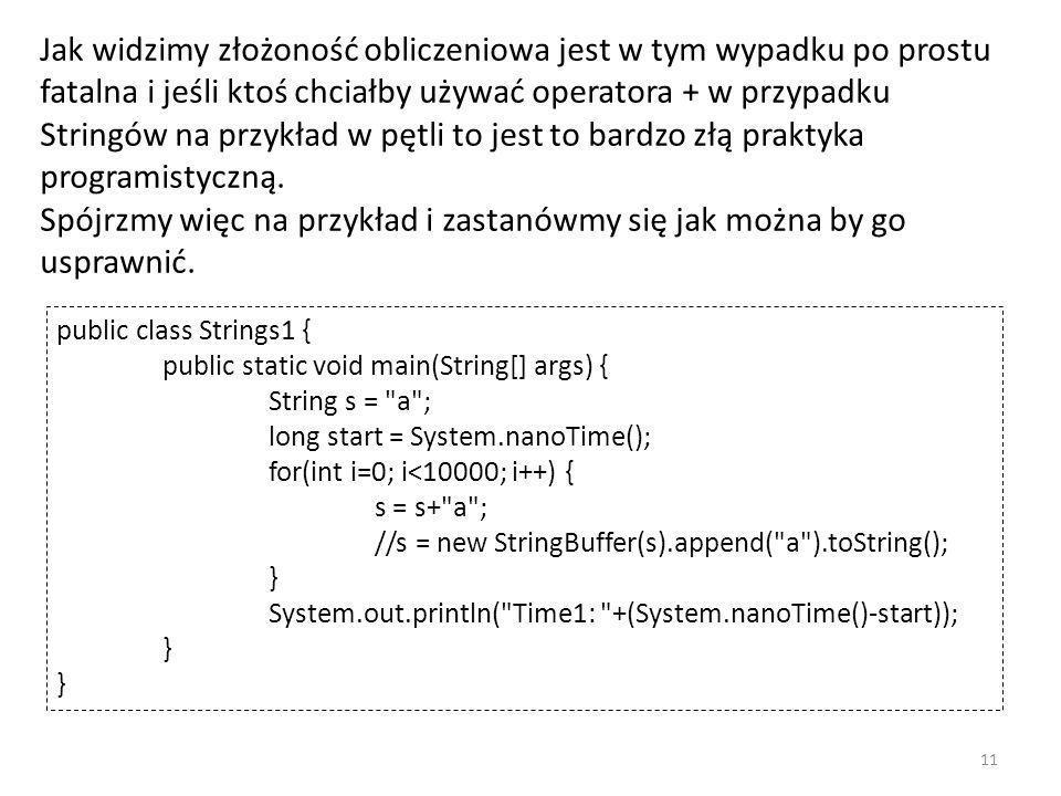 Jak widzimy złożoność obliczeniowa jest w tym wypadku po prostu fatalna i jeśli ktoś chciałby używać operatora + w przypadku Stringów na przykład w pętli to jest to bardzo złą praktyka programistyczną.