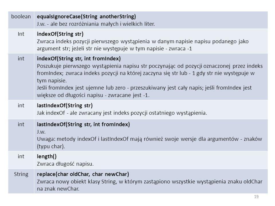 booleanequalsIgnoreCase(String anotherString) J.w. - ale bez rozróżniania małych i wielkich liter. IntindexOf(String str) Zwraca indeks pozycji pierws