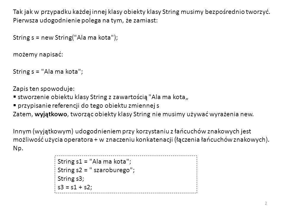 spowoduje, że: wyrażenie s1 + s2 stworzy (nowy) obiekt klasy String, który jest połączeniem napisów oznaczanych przez zmienne s1 i s2, referencja do nowoutworzonego obiektu zostanie przypisana zmiennej s3, s3 będzie teraz oznaczać napis Ala ma kota szaroburego .