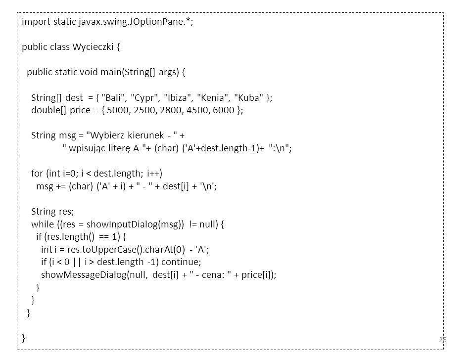 import static javax.swing.JOptionPane.*; public class Wycieczki { public static void main(String[] args) { String[] dest = { Bali , Cypr , Ibiza , Kenia , Kuba }; double[] price = { 5000, 2500, 2800, 4500, 6000 }; String msg = Wybierz kierunek - + wpisując literę A- + (char) ( A +dest.length-1)+ :\n ; for (int i=0; i < dest.length; i++) msg += (char) ( A + i) + - + dest[i] + \n ; String res; while ((res = showInputDialog(msg)) != null) { if (res.length() == 1) { int i = res.toUpperCase().charAt(0) - A ; if (i dest.length -1) continue; showMessageDialog(null, dest[i] + - cena: + price[i]); } 25
