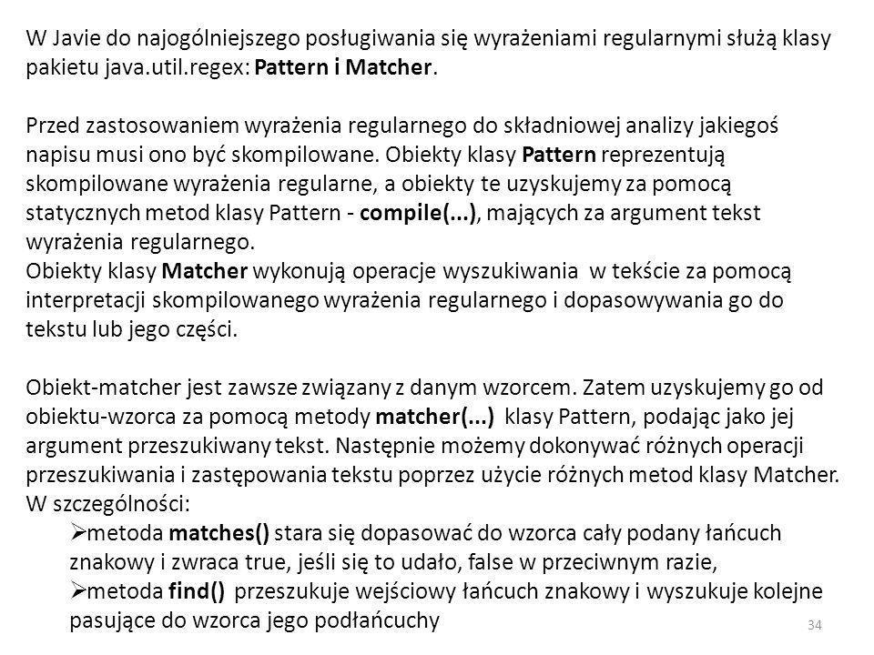 W Javie do najogólniejszego posługiwania się wyrażeniami regularnymi służą klasy pakietu java.util.regex: Pattern i Matcher. Przed zastosowaniem wyraż