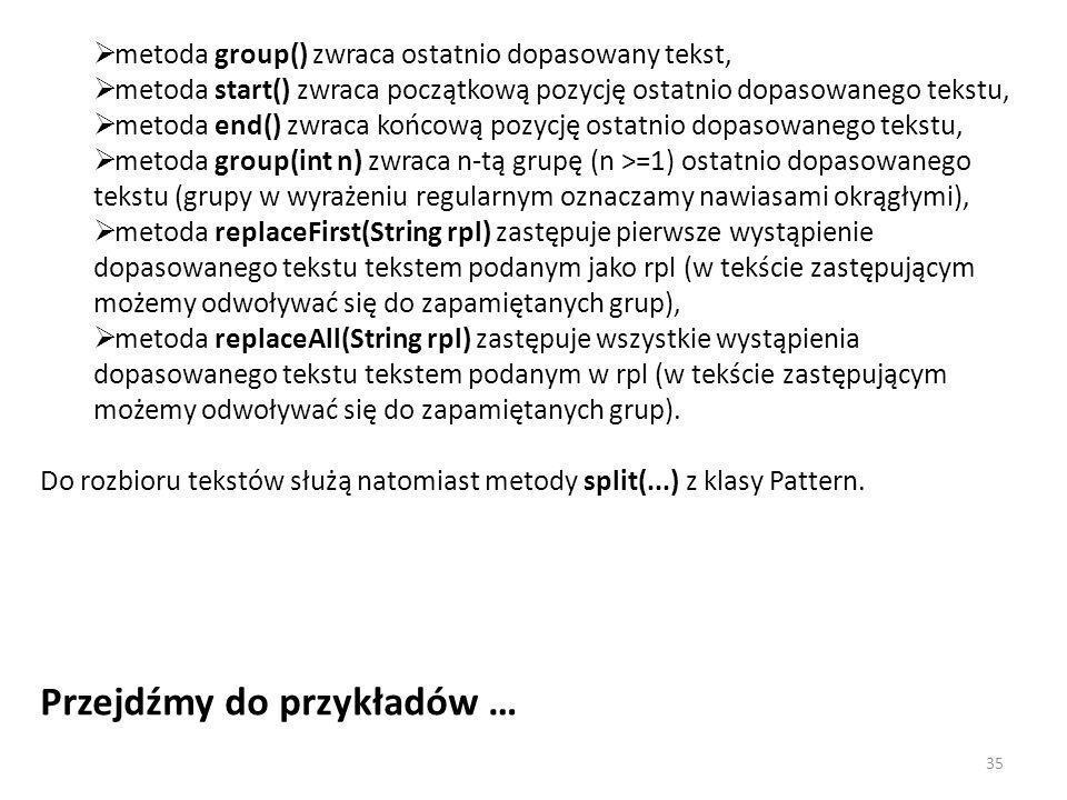 metoda group() zwraca ostatnio dopasowany tekst, metoda start() zwraca początkową pozycję ostatnio dopasowanego tekstu, metoda end() zwraca końcową pozycję ostatnio dopasowanego tekstu, metoda group(int n) zwraca n-tą grupę (n >=1) ostatnio dopasowanego tekstu (grupy w wyrażeniu regularnym oznaczamy nawiasami okrągłymi), metoda replaceFirst(String rpl) zastępuje pierwsze wystąpienie dopasowanego tekstu tekstem podanym jako rpl (w tekście zastępującym możemy odwoływać się do zapamiętanych grup), metoda replaceAll(String rpl) zastępuje wszystkie wystąpienia dopasowanego tekstu tekstem podanym w rpl (w tekście zastępującym możemy odwoływać się do zapamiętanych grup).