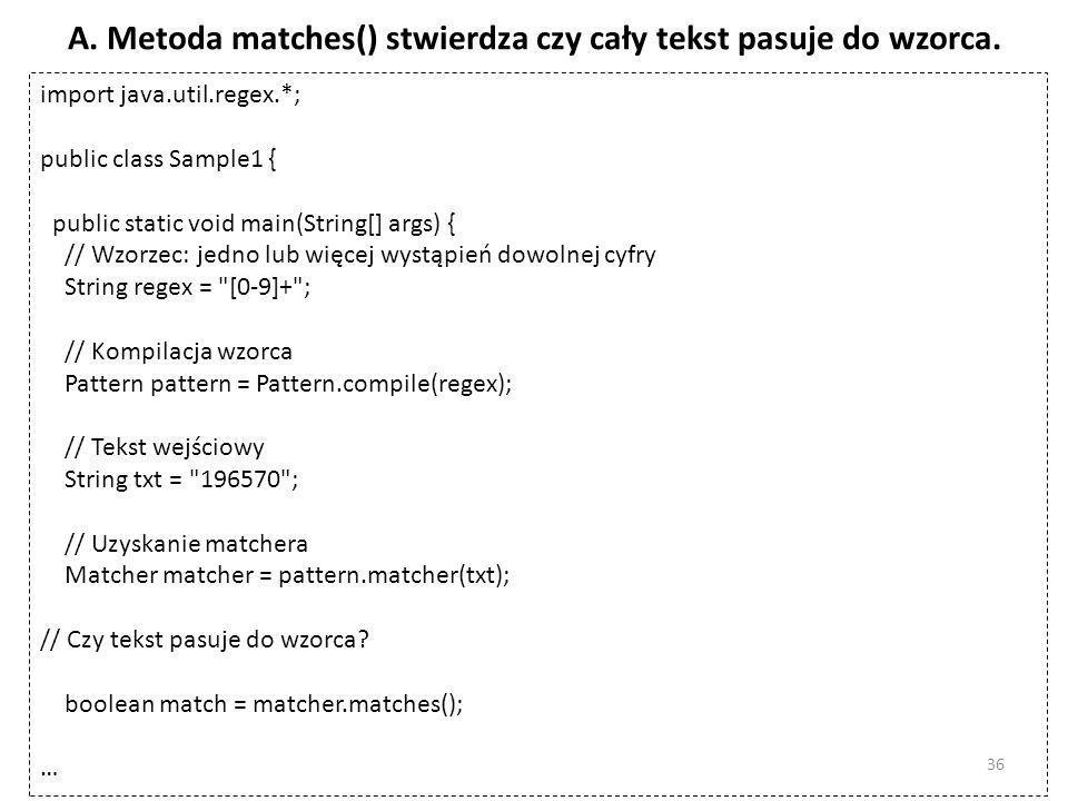 A. Metoda matches() stwierdza czy cały tekst pasuje do wzorca. import java.util.regex.*; public class Sample1 { public static void main(String[] args)