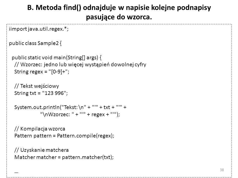 B. Metoda find() odnajduje w napisie kolejne podnapisy pasujące do wzorca. iimport java.util.regex.*; public class Sample2 { public static void main(S