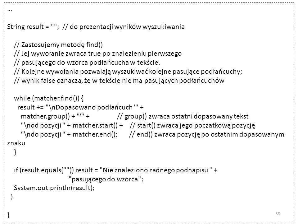 … String result = ; // do prezentacji wyników wyszukiwania // Zastosujemy metodę find() // Jej wywołanie zwraca true po znalezieniu pierwszego // pasującego do wzorca podłańcucha w tekście.