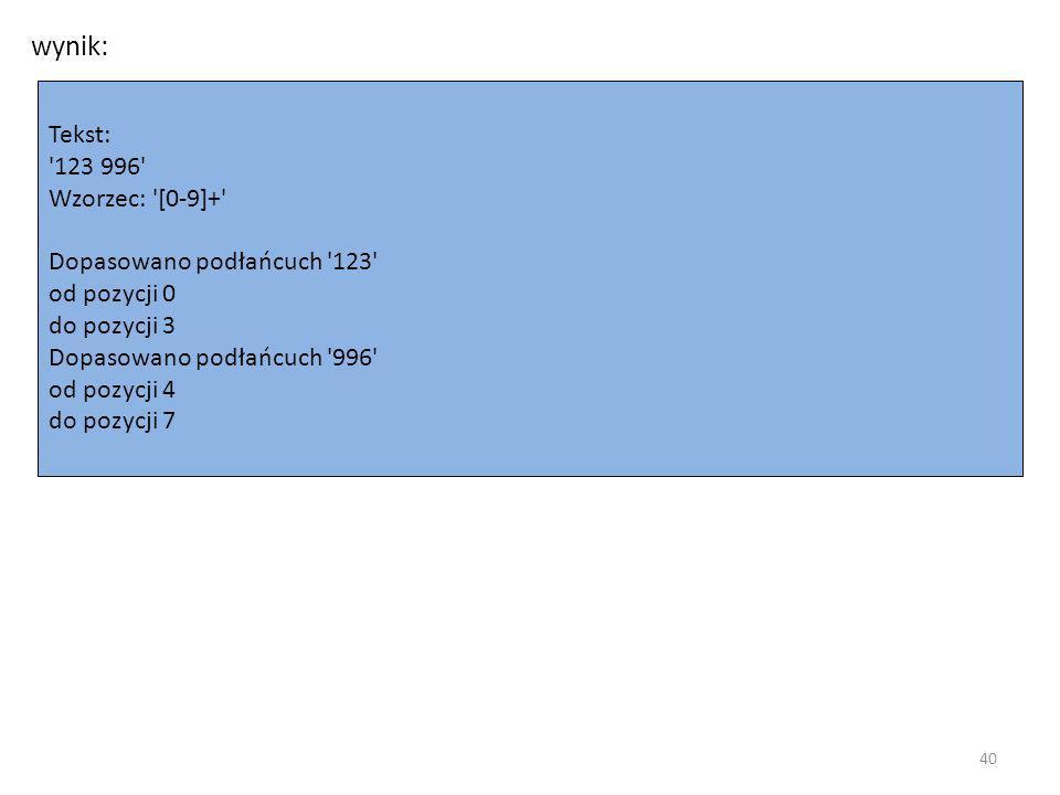 wynik: Tekst: 123 996 Wzorzec: [0-9]+ Dopasowano podłańcuch 123 od pozycji 0 do pozycji 3 Dopasowano podłańcuch 996 od pozycji 4 do pozycji 7 40