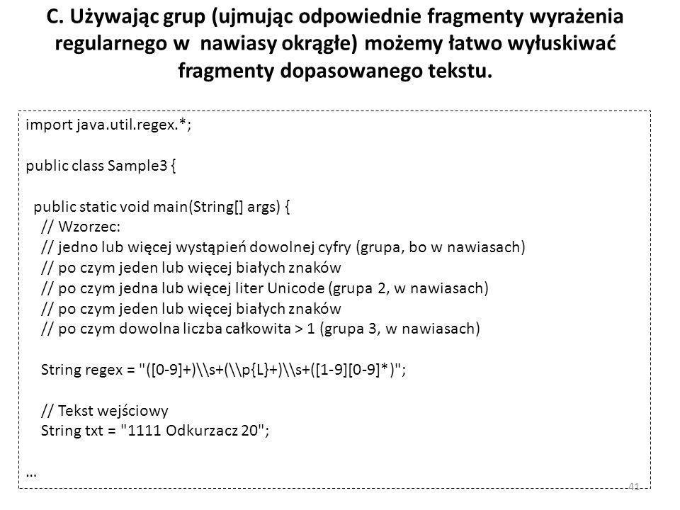 C. Używając grup (ujmując odpowiednie fragmenty wyrażenia regularnego w nawiasy okrągłe) możemy łatwo wyłuskiwać fragmenty dopasowanego tekstu. import