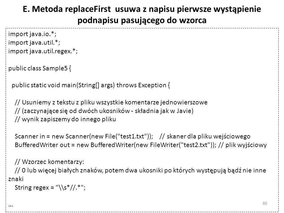 E. Metoda replaceFirst usuwa z napisu pierwsze wystąpienie podnapisu pasującego do wzorca import java.io.*; import java.util.*; import java.util.regex