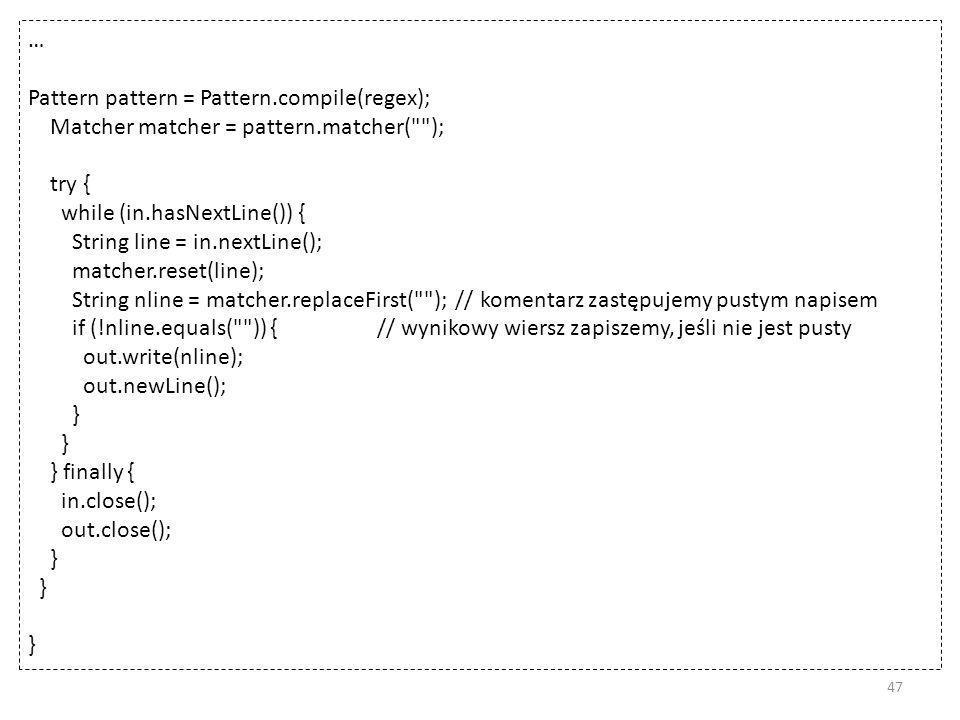 … Pattern pattern = Pattern.compile(regex); Matcher matcher = pattern.matcher( ); try { while (in.hasNextLine()) { String line = in.nextLine(); matcher.reset(line); String nline = matcher.replaceFirst( ); // komentarz zastępujemy pustym napisem if (!nline.equals( )) { // wynikowy wiersz zapiszemy, jeśli nie jest pusty out.write(nline); out.newLine(); } } finally { in.close(); out.close(); } 47