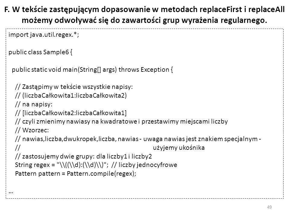 F. W tekście zastępującym dopasowanie w metodach replaceFirst i replaceAll możemy odwoływać się do zawartości grup wyrażenia regularnego. import java.