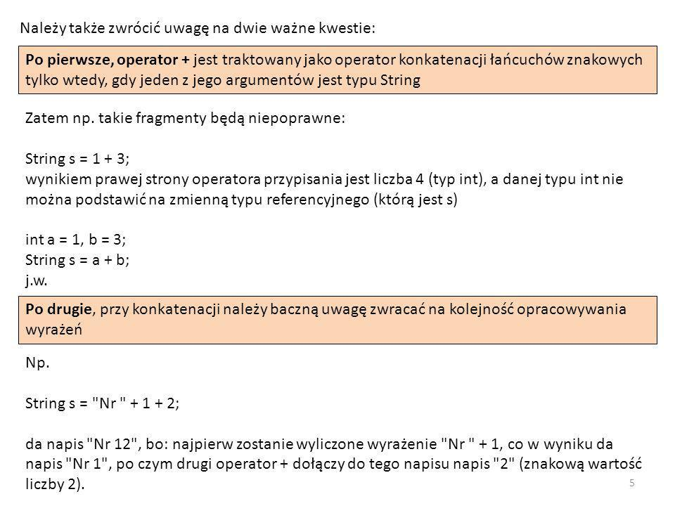 Natomiast: String s = 100 + Nr + (1 +2); da napis 100 Nr 3 , bo: najpierw będzie opracowane wyrażenie 100 + Nr (jego wynik - napis 100 Nr ) następnie zostanie opracowane wyrażenie 1 + 2 (ponieważ nawiasy zmieniają kolejność opracowania wyrażeń), a jego wynikiem będzie liczba 3 w końcu zostanie zastosowany drugi operator +, który do wyniku pierwszego wyrażenia (napisu 100 Nr ) dołączy przekształconą do postaci znakowej wartość drugiego wyrażenia (liczbę 3) Przy operowaniu na łańcuchach znakowych trzeba szczególnie pamiętać, że dostęp do nich uzyskujemy za pomocą referencji, co ma swoje konsekwencje przy operacjach porównania na równość - nierówność.