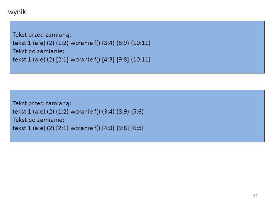 wynik: Tekst przed zamianą: tekst 1 (ale) (2) (1:2) wołanie f() (3:4) (8:9) (10:11) Tekst po zamianie: tekst 1 (ale) (2) [2:1] wołanie f() [4:3] [9:8] (10:11) Tekst przed zamianą: tekst 1 (ale) (2) (1:2) wołanie f() (3:4) (8:9) (5:6) Tekst po zamianie: tekst 1 (ale) (2) [2:1] wołanie f() [4:3] [9:8] [6:5] 51