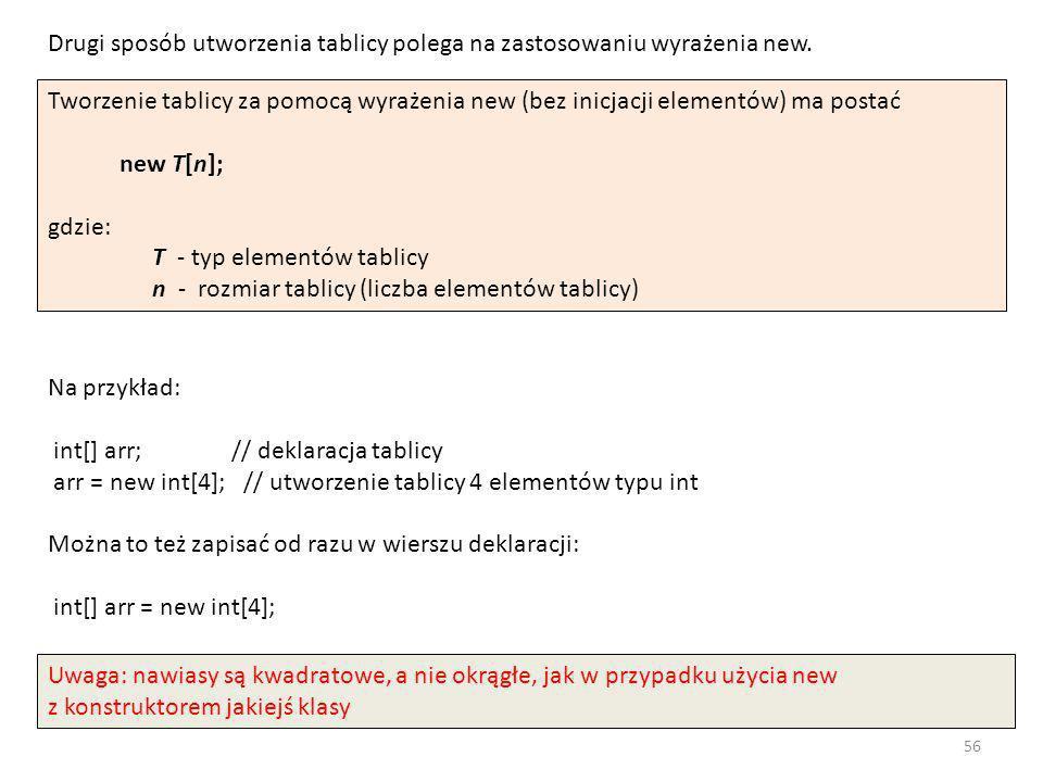 Tworzenie tablicy za pomocą wyrażenia new (bez inicjacji elementów) ma postać new T[n]; gdzie: T - typ elementów tablicy n - rozmiar tablicy (liczba e