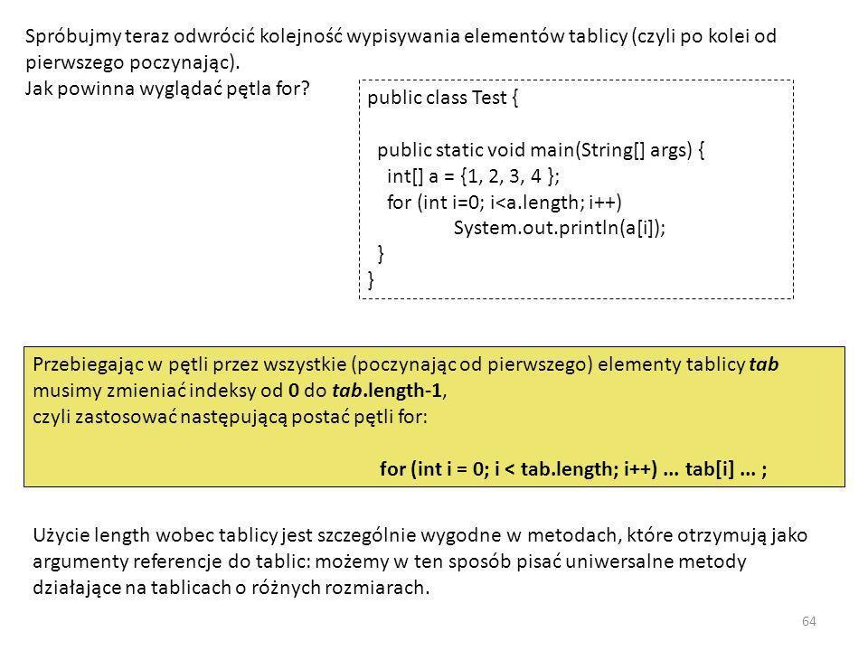 Spróbujmy teraz odwrócić kolejność wypisywania elementów tablicy (czyli po kolei od pierwszego poczynając). Jak powinna wyglądać pętla for? public cla