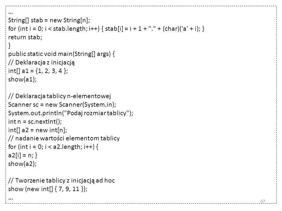 … String[] stab = new String[n]; for (int i = 0; i < stab.length; i++) { stab[i] = i + 1 + . + (char)( a + i); } return stab; } public static void main(String[] args) { // Deklaracja z inicjacją int[] a1 = {1, 2, 3, 4 }; show(a1); // Deklaracja tablicy n-elementowej Scanner sc = new Scanner(System.in); System.out.println( Podaj rozmiar tablicy ); int n = sc.nextInt(); int[] a2 = new int[n]; // nadanie wartości elementom tablicy for (int i = 0; i < a2.length; i++) { a2[i] = n; } show(a2); // Tworzenie tablicy z inicjacją ad hoc show (new int[] { 7, 9, 11 }); … 67
