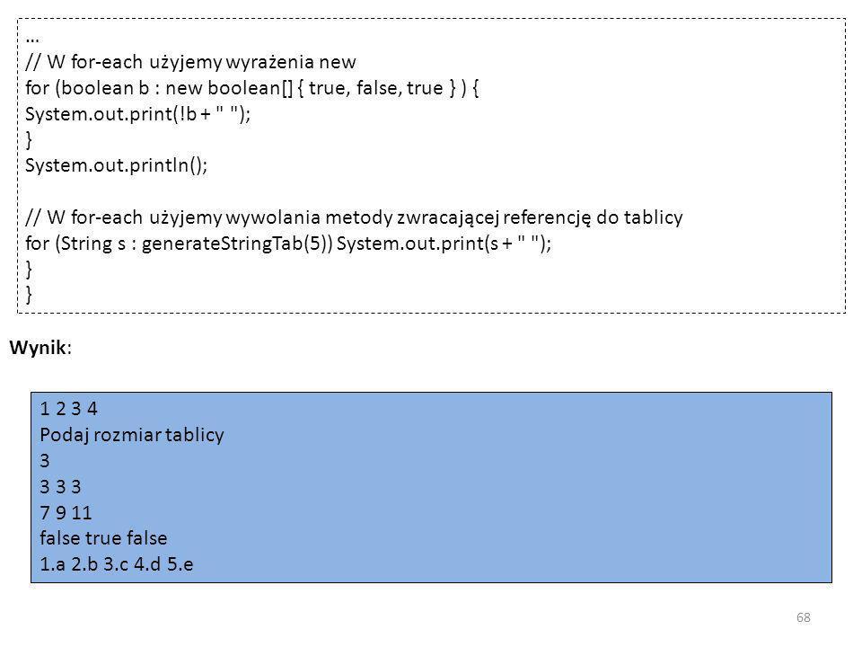 … // W for-each użyjemy wyrażenia new for (boolean b : new boolean[] { true, false, true } ) { System.out.print(!b +