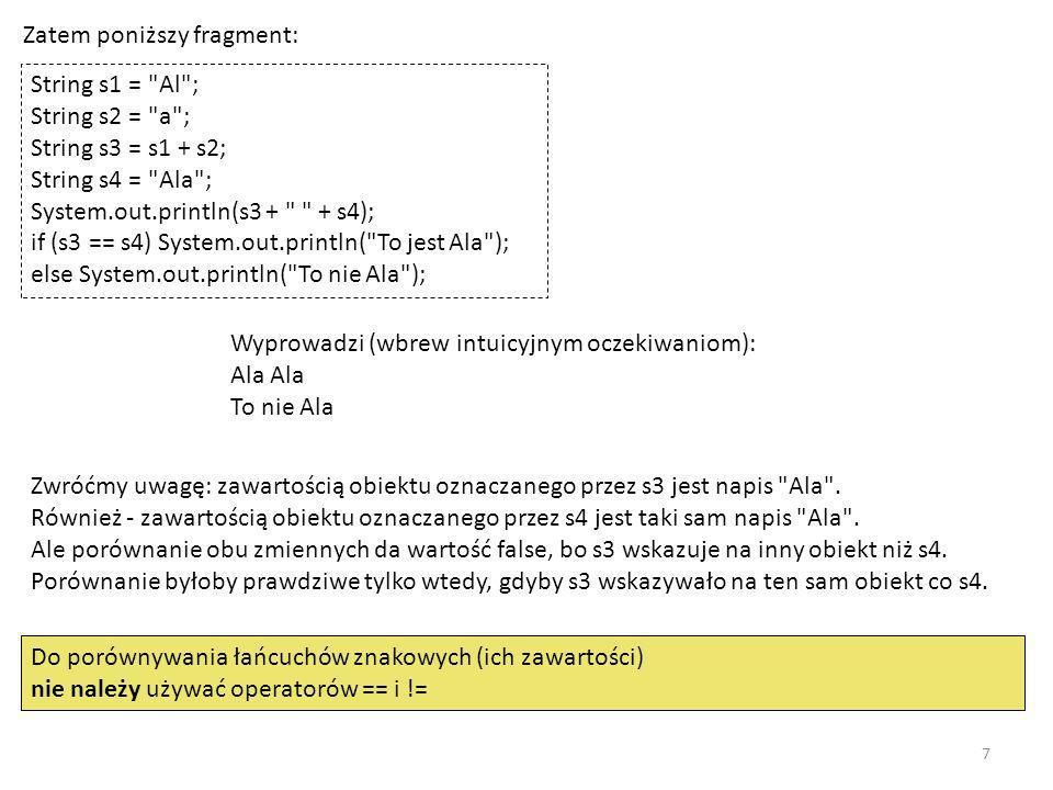 Zatem poniższy fragment: String s1 = Al ; String s2 = a ; String s3 = s1 + s2; String s4 = Ala ; System.out.println(s3 + + s4); if (s3 == s4) System.out.println( To jest Ala ); else System.out.println( To nie Ala ); Wyprowadzi (wbrew intuicyjnym oczekiwaniom): Ala Ala To nie Ala Zwróćmy uwagę: zawartością obiektu oznaczanego przez s3 jest napis Ala .