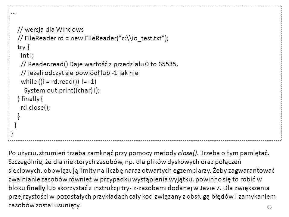 … // wersja dla Windows // FileReader rd = new FileReader( c:\\io_test.txt ); try { int i; // Reader.read() Daje wartość z przedziału 0 to 65535, // jeżeli odczyt się powiódł lub -1 jak nie while ((i = rd.read()) != -1) System.out.print((char) i); } finally { rd.close(); } Po użyciu, strumień trzeba zamknąć przy pomocy metody close().