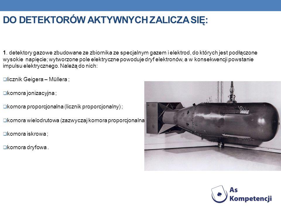 DO DETEKTORÓW AKTYWNYCH ZALICZA SIĘ: 1. detektory gazowe zbudowane ze zbiornika ze specjalnym gazem i elektrod, do których jest podłączone wysokie nap