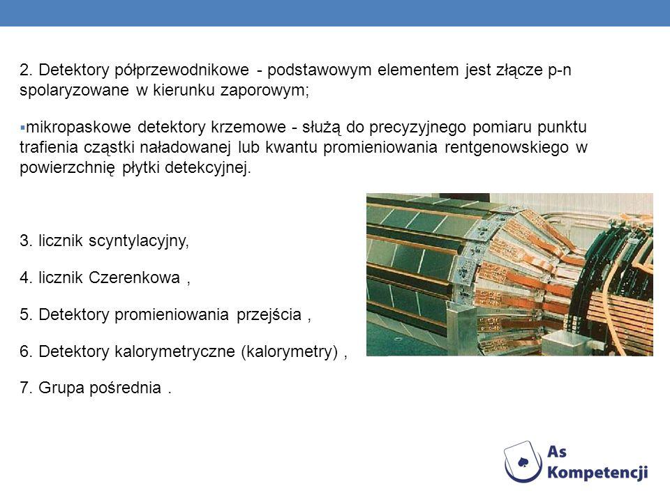 2. Detektory półprzewodnikowe - podstawowym elementem jest złącze p-n spolaryzowane w kierunku zaporowym; mikropaskowe detektory krzemowe - służą do p