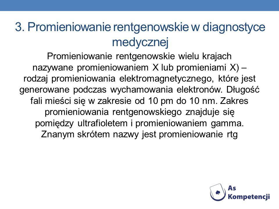 3. Promieniowanie rentgenowskie w diagnostyce medycznej Promieniowanie rentgenowskie wielu krajach nazywane promieniowaniem X lub promieniami X) – rod
