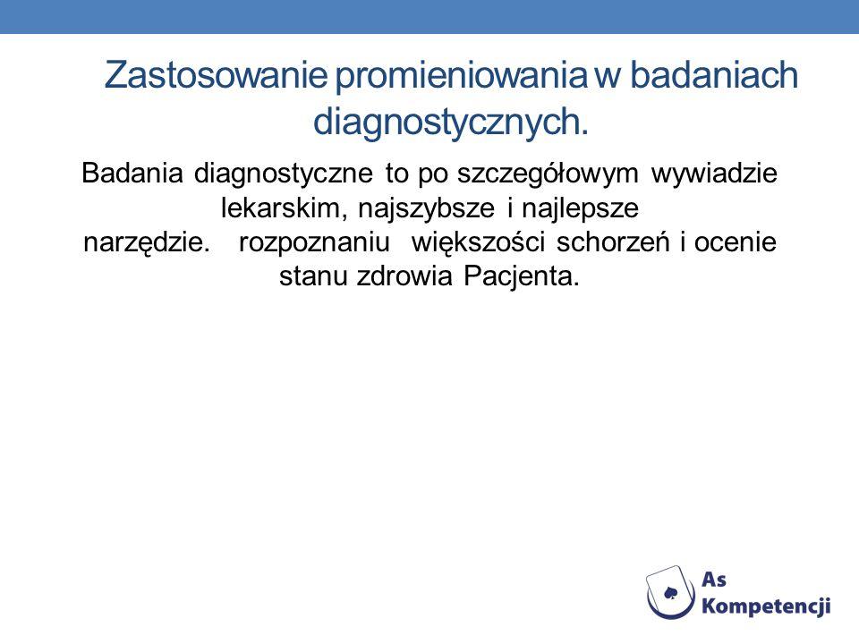 Zastosowanie promieniowania w badaniach diagnostycznych. Badania diagnostyczne to po szczegółowym wywiadzie lekarskim, najszybsze i najlepsze narzędzi