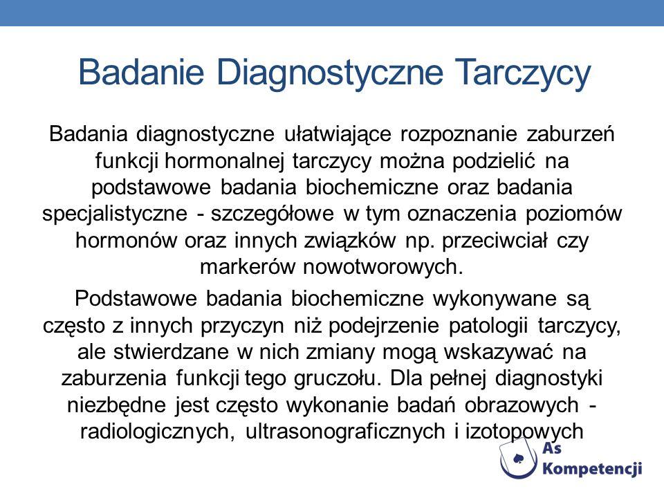 Badanie Diagnostyczne Tarczycy Badania diagnostyczne ułatwiające rozpoznanie zaburzeń funkcji hormonalnej tarczycy można podzielić na podstawowe badania biochemiczne oraz badania specjalistyczne - szczegółowe w tym oznaczenia poziomów hormonów oraz innych związków np.