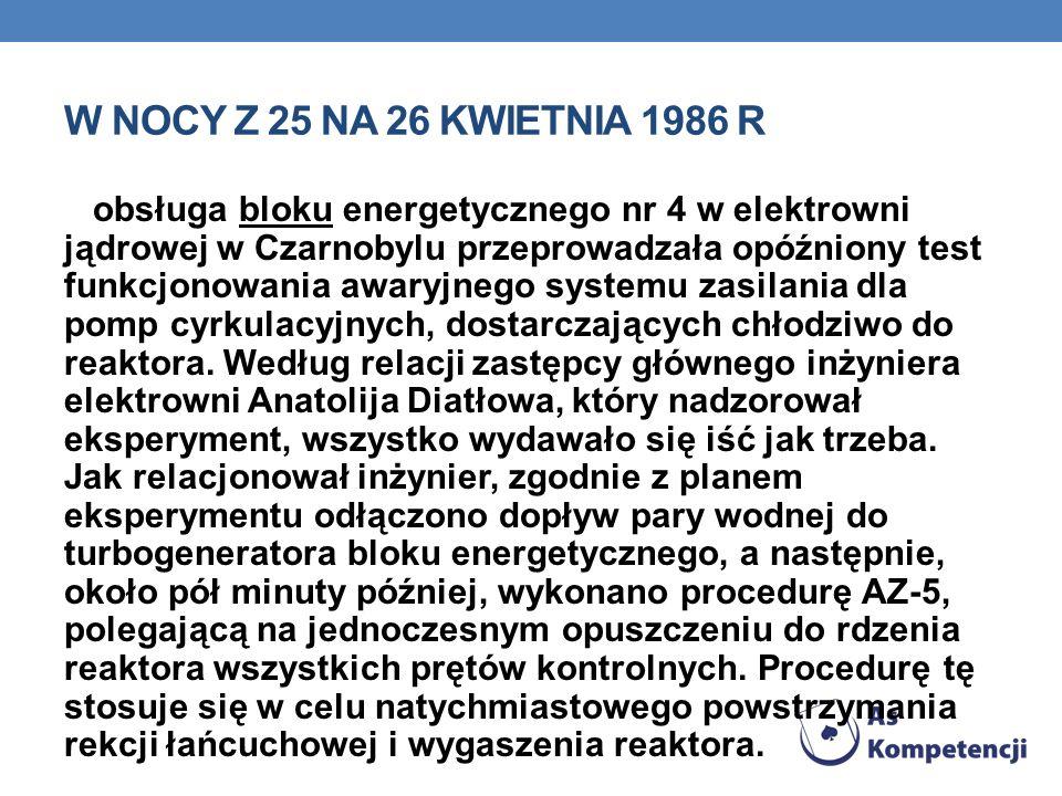 W NOCY Z 25 NA 26 KWIETNIA 1986 R obsługa bloku energetycznego nr 4 w elektrowni jądrowej w Czarnobylu przeprowadzała opóźniony test funkcjonowania awaryjnego systemu zasilania dla pomp cyrkulacyjnych, dostarczających chłodziwo do reaktora.