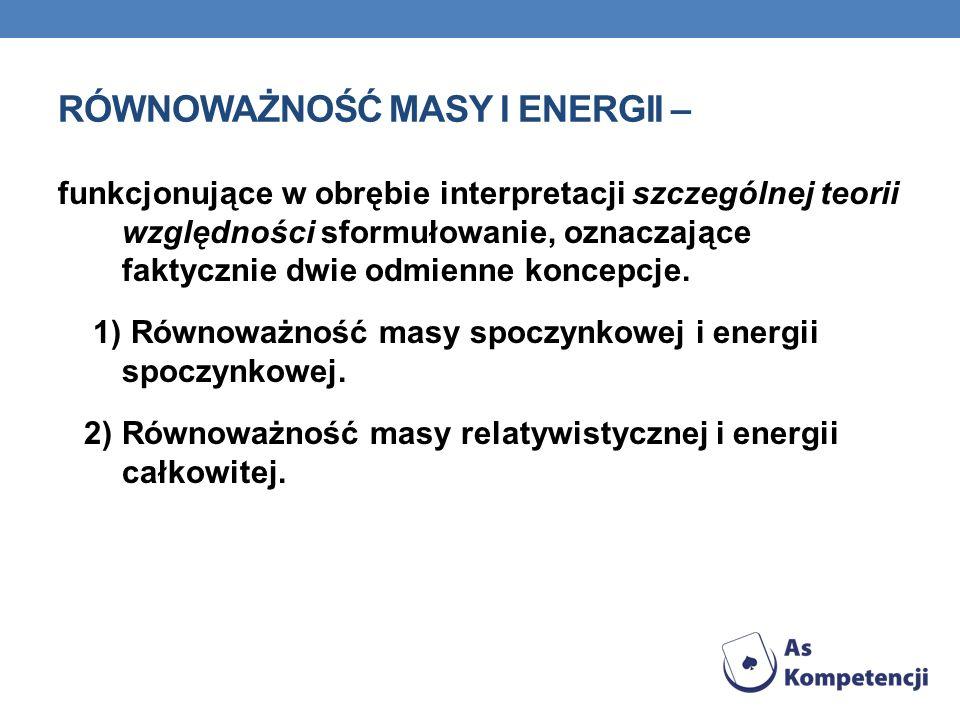 RÓWNOWAŻNOŚĆ MASY I ENERGII – funkcjonujące w obrębie interpretacji szczególnej teorii względności sformułowanie, oznaczające faktycznie dwie odmienne