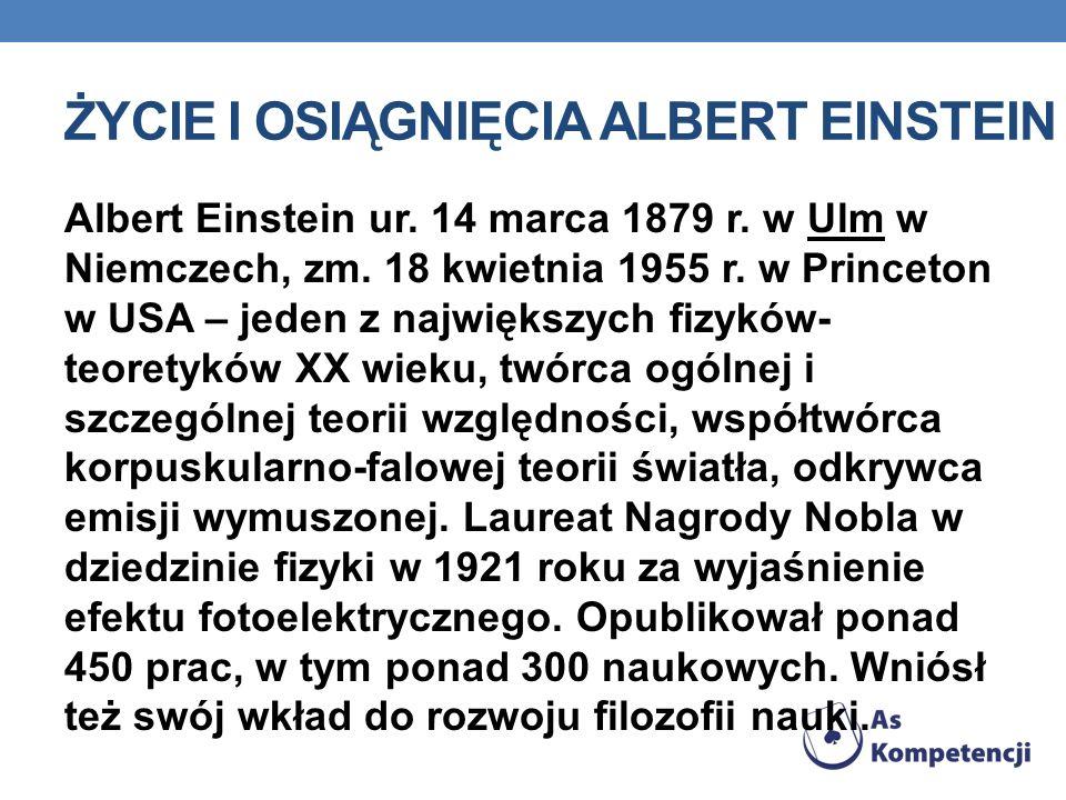 ŻYCIE I OSIĄGNIĘCIA ALBERT EINSTEIN Albert Einstein ur. 14 marca 1879 r. w Ulm w Niemczech, zm. 18 kwietnia 1955 r. w Princeton w USA – jeden z najwię