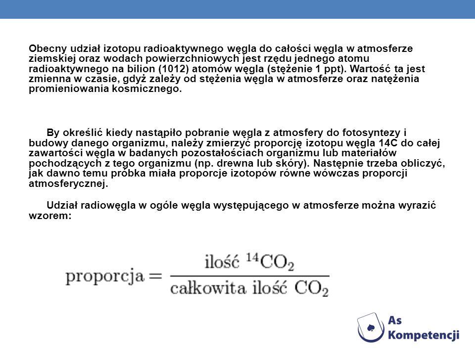Obecny udział izotopu radioaktywnego węgla do całości węgla w atmosferze ziemskiej oraz wodach powierzchniowych jest rzędu jednego atomu radioaktywnego na bilion (1012) atomów węgla (stężenie 1 ppt).