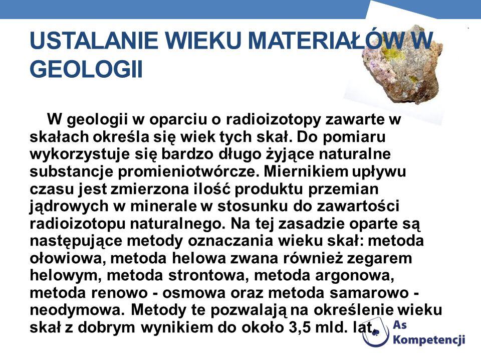 USTALANIE WIEKU MATERIAŁÓW W GEOLOGII W geologii w oparciu o radioizotopy zawarte w skałach określa się wiek tych skał.