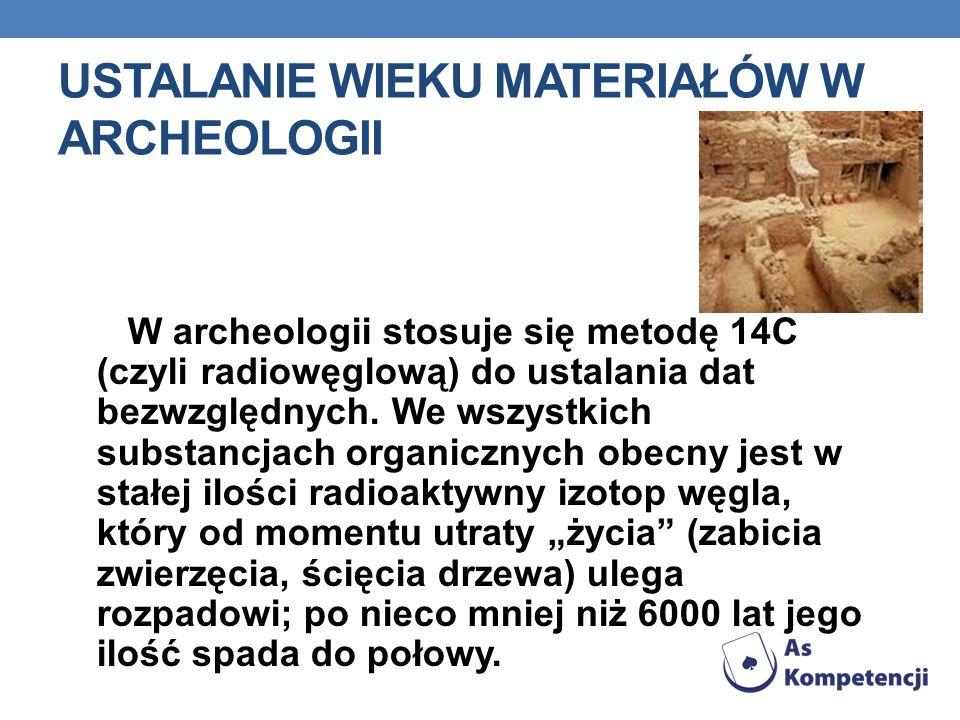 USTALANIE WIEKU MATERIAŁÓW W ARCHEOLOGII W archeologii stosuje się metodę 14C (czyli radiowęglową) do ustalania dat bezwzględnych. We wszystkich subst