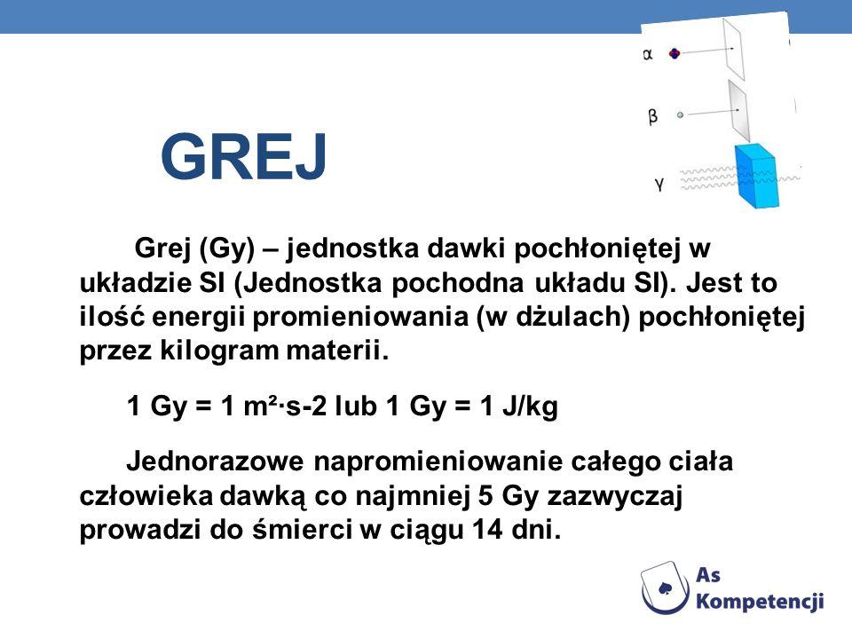 GREJ Grej (Gy) – jednostka dawki pochłoniętej w układzie SI (Jednostka pochodna układu SI). Jest to ilość energii promieniowania (w dżulach) pochłonię