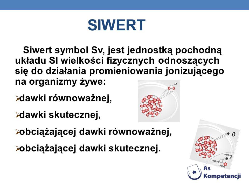SIWERT Siwert symbol Sv, jest jednostką pochodną układu SI wielkości fizycznych odnoszących się do działania promieniowania jonizującego na organizmy żywe: dawki równoważnej, dawki skutecznej, obciążającej dawki równoważnej, obciążającej dawki skutecznej.