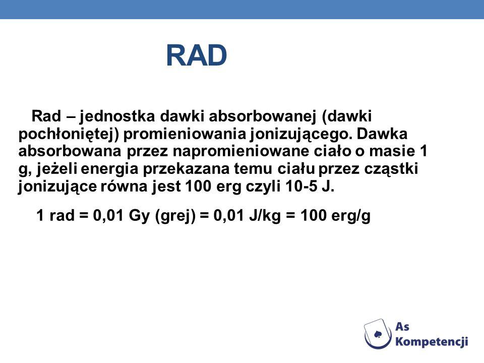 RAD Rad – jednostka dawki absorbowanej (dawki pochłoniętej) promieniowania jonizującego. Dawka absorbowana przez napromieniowane ciało o masie 1 g, je